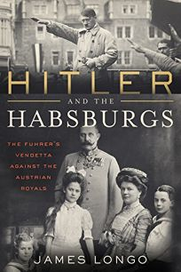 Nonfiction Book Review: Hitler and the Habsburgs: The Fuhrer's Vendetta Against the Austrian Royals by James Longo. Diversion, $25.99 (304p) ISBN 978-1-63576-476-5