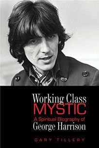 Working-Class Mystic: A Spiritual Biography of George Harrison
