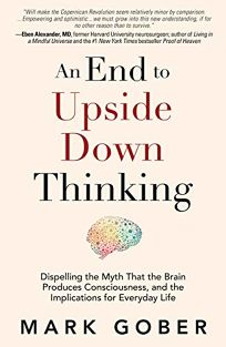 An End to Upside Down Thinking: Dispelling the Myth That the Brain Produces Consciousness