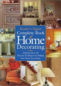 READERS DIGEST COMPLETE BOOK OF HOME DECORATING: Inspiring Ideas and Practical Techniques for Making Your House Your Home