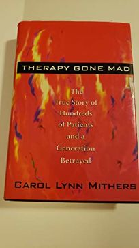 Therapy Gone Mad: The True Story of Hundreds of Patients and a Generation Betrayed