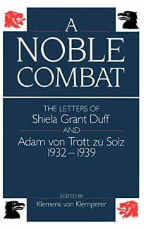 A Noble Combat: The Letters of Shiela Grant Duff and Adam Von Trott Zu Solz 1932-1939