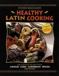 Steven Raichlens Healthy Latin Cooking: 200 Sizzling Recipes from Mexico