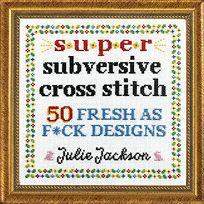 Super Subversive Cross Stitch: 50 Fresh as F*ck Designs