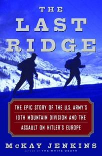THE LAST RIDGE: The Epic Story of the U.S. Armys 10th Mountain Division and the Assault on Hitlers Europe
