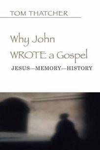 Why John Wrote a Gospel: Jesus-Memory-History