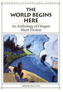 The World Begins Here: An Anthology of Oregon Short Fiction