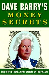 Dave Barrys Money Secrets: Like: Why Is There a Giant Eyeball on the Dollar?