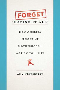 "Nonfiction Book Review: Forget ""Having It All"": How America Messed Up Motherhood—and How to Fix It by Amy Westervelt. Seal, $27 (320p) ISBN 978-1-58005-786-8"