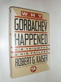 Why Gorbachev Happened: His Triumphs and His Failure