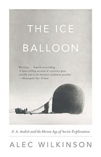 The Ice Balloon: S.A. Andr%C3%A9e and the Heroic Age of Arctic Exploration %E2%80%A8