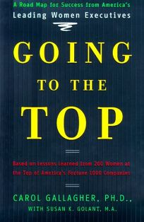Going to the Top: A Road Map for Success from Americas Leading Women Executives