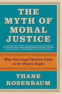 THE MYTH OF MORAL JUSTICE: Why Our Legal System Fails to Do Whats Right