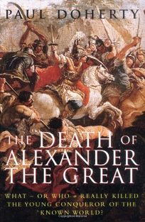 The Death of Alexander the Great: What-Or Who-Really Killed the Young Conqueror of the Known World?