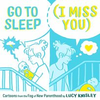 Go to Sleep I Miss You: Cartoons from the Fog of New Parenthood