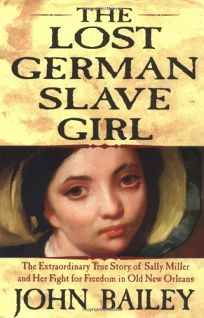 THE LOST GERMAN SLAVE GIRL: The Extraordinary True Story of the Slave Sally Miller and Her Fight for Freedom