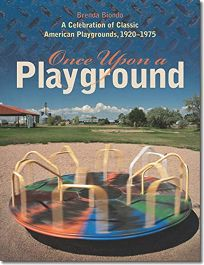 Once Upon a Playground: A Celebration of Classic American Playgrounds
