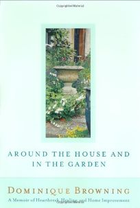 AROUND THE HOUSE AND IN THE GARDEN: A Memoir of Heartbreak