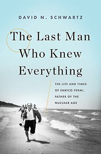 The Last Man Who Knew Everything: The Life and Times of Enrico Fermi