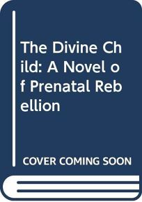 The Divine Child: A Novel of Prenatal Rebellion