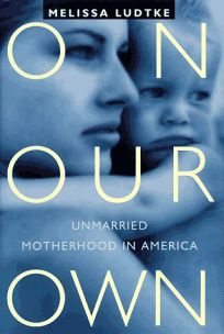 On Our Own: Unmarried Motherhood in America