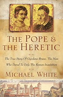 THE POPE AND THE HERETIC: The True Story of a Man Who Dared to Defy the Roman Inquisition