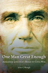 One Man Great Enough: Abraham Lincolns Road to Civil War