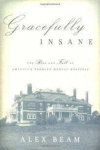 GRACEFULLY INSANE: The Rise and Fall of Americas Premier Mental Hospital