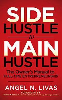 Side Hustle to Main Hustle: The Owner's Manual to Full-Time Entrepreneurship