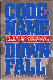 Code-Name Downfall: The Secret Plan to Invade Japan and Why Truman Dropped the Bomb