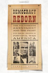 Democracy Reborn: The Fourteenth Amendment and the Fight for Equal Rights in Post–Civil War America