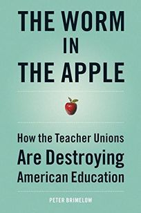 THE WORM IN THE APPLE: How the Teacher Unions Are Destroying American Education