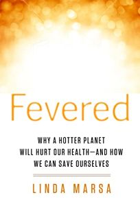 Fevered: Why a Hotter Planet Will Hurt Our Health—and How We Can Save Ourselves