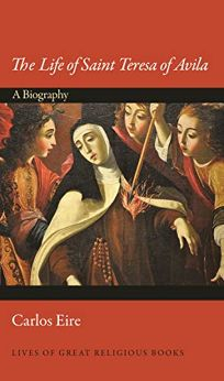 Religion Book Review: The Life of Saint Teresa of Avila: A Biography by Carlos Eire. Princeton Univ., $26.95 (280p) ISBN 978-0-691-16493-9