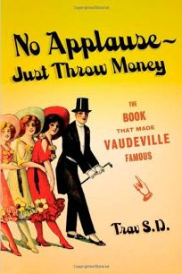 No Applause—Just Throw Money: The Book That Made Vaudeville Famous