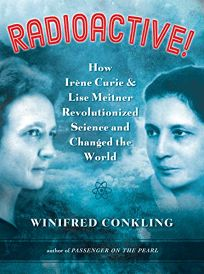 Radioactive! How Irene Curie and Lise Meitner Revolutionized Science and Changed the World