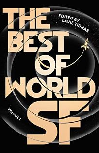 Sci-Fi/Fantasy/Horror Book Review: The Best of World SF: Volume 1 by Edited by Lavie Tidhar. Head of Zeus, $39.95 (624p) ISBN 978-1-83893-764-5