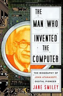 The Man Who Invented the Computer: The Biography of John Atanasoff