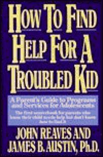 How to Find Help for a Troubled Kid: A Parents Guide to Programs and Services for Adolescents