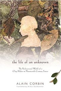 THE LIFE OF AN UNKNOWN: The Rediscovered World of a Clog Maker in Nineteenth-Century France