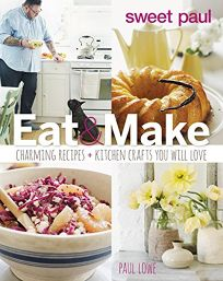 Sweet Paul Eat and Make: Charming Recipe and Kitchen Crafts You Will Love