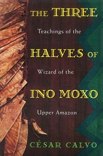 The Three Halves of Ino Moxo: Teachings of the Wizard of the Upper Amazon