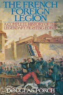 The French Foreign Legion: A Complete History of the Lengendary Fighting Force