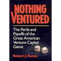 Nothing Ventured: The Perils and Payoffs of the Great American Venture Capital Game