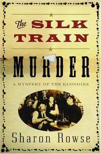 The Silk Train Murder: A Mystery of the Klondike