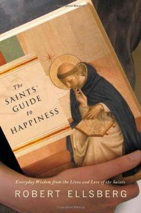 THE SAINTS GUIDE TO HAPPINESS: Everyday Wisdom from the Lives and Lore of the Saints
