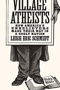 Village Atheists: How America's Unbelievers Made Their Way in a Godly Nation.