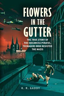 Flowers in the Gutter: The True Story of the Teenagers Who Resisted the Nazis