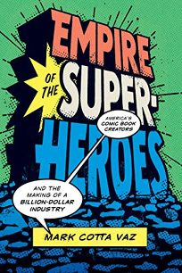 Empire of the Superheroes: America's Comic Book Creators and the Making of a Billion Dollar Industry