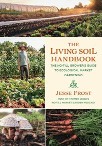 The Living Soil Handbook: The No-Till Grower's Guide to Ecological Market Gardening